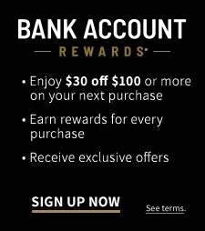 Bank Account Rewards Program Enjoy $30 off $100 or more on your next purchase. Earn rewards for every purchase. Receive exclusive offers. Sign up now.
